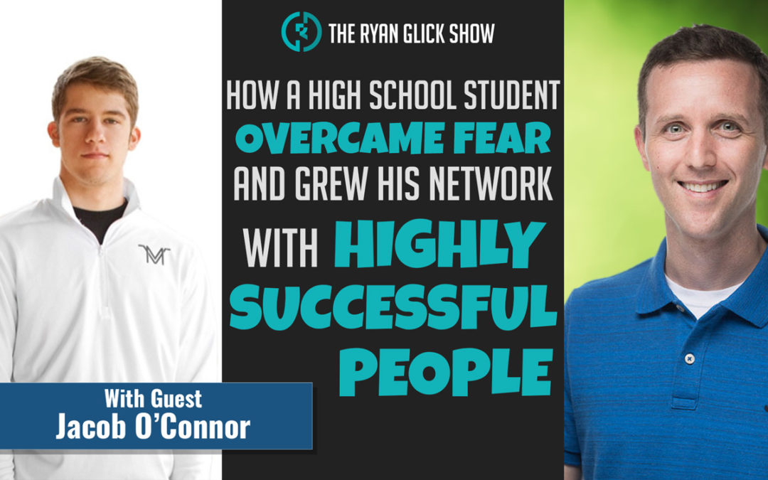 008 – How A High School Student Overcame Fear And Grew His Network With Highly Successful People  | Jacob O'Connor