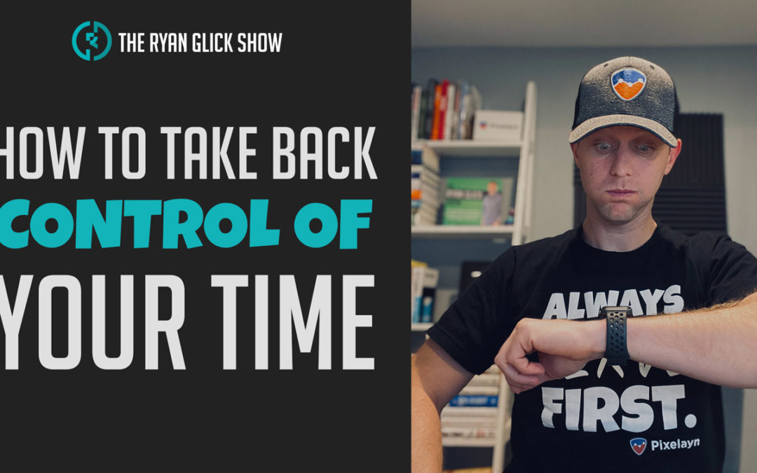 027 – How To Take Back Control Of Your Time